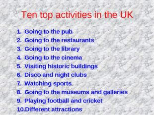 Ten top activities in the UK Going to the pub Going to the restaurants Going