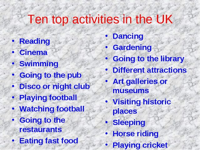 Ten top activities in the UK Reading Cinema Swimming Going to the pub Disco o...
