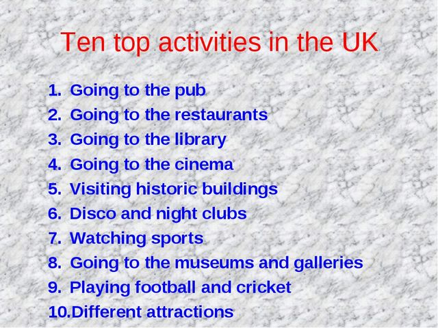 Ten top activities in the UK Going to the pub Going to the restaurants Going...