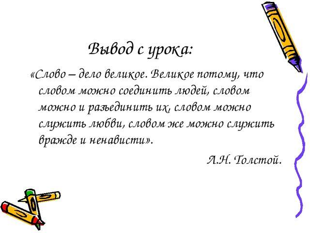 Вывод с урока: «Слово – дело великое. Великое потому, что словом можно соедин...
