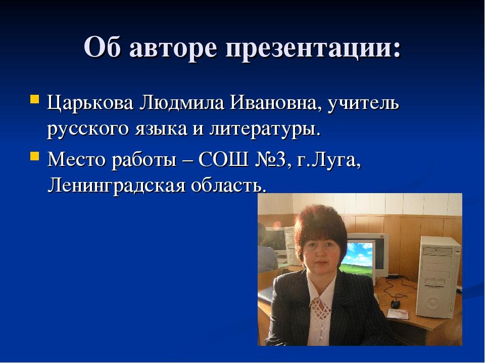 Об авторе презентации: Царькова Людмила Ивановна, учитель русского языка и ли...