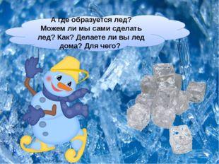 Агде образуется лед? Можемли мысами сделать лед? Как? Делаетели вылед до