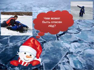 Чем может быть опасен лёд?