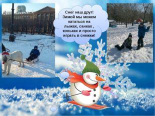 Снег наш друг! Зимой мы можем кататься на лыжах, санках , коньках и просто иг