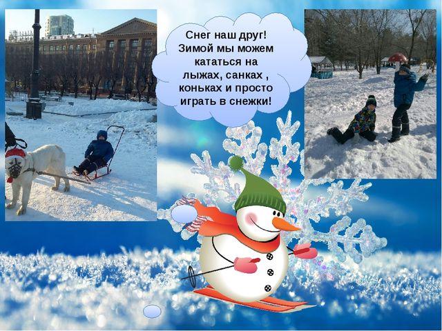 Снег наш друг! Зимой мы можем кататься на лыжах, санках , коньках и просто иг...