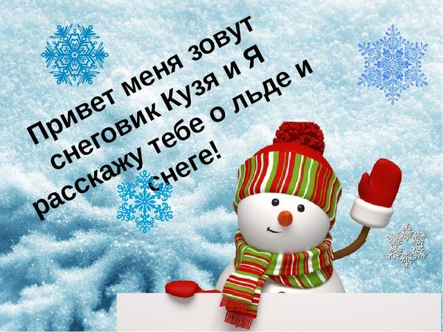 Привет меня зовут снеговик Кузя и Я расскажу тебе о льде и снеге!