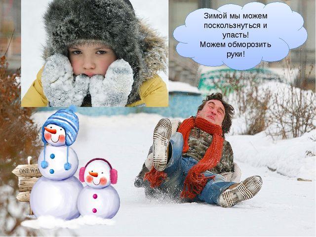 Зимой мы можем поскользнуться и упасть! Можем обморозить руки!