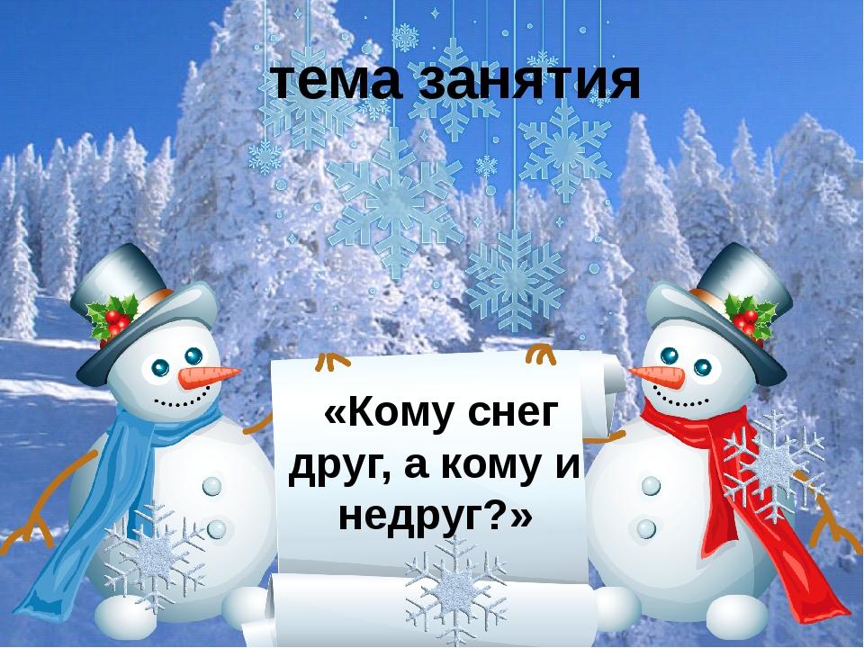 тема занятия «Кому снег друг, а кому и недруг?»