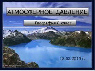 География 6 класс АТМОСФЕРНОЕ ДАВЛЕНИЕ 18.02.2015 г.