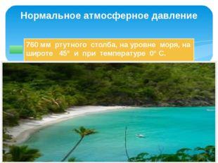 760 мм ртутного столба, на уровне моря, на широте 45° и при температуре 0° С.