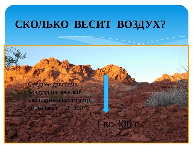 Среднее давление воздуха на каждый квадратный сантиметр составляет 1 кг 300 г...
