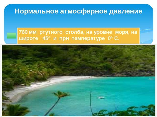 760 мм ртутного столба, на уровне моря, на широте 45° и при температуре 0° С....
