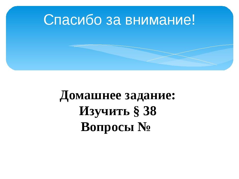 Спасибо за внимание! Домашнее задание: Изучить § 38 Вопросы №