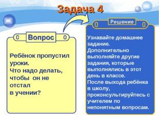 Задача 4 Ребёнок пропустил уроки. Что надо делать, чтобы он не отстал в учени