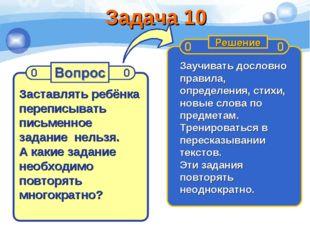 Задача 10 Заставлять ребёнка переписывать письменное задание нельзя. А какие