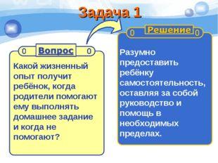 Задача 1 Какой жизненный опыт получит ребёнок, когда родители помогают ему вы