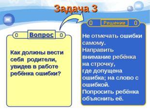 Задача 3 Как должны вести себя родители, увидев в работе ребёнка ошибки? Не о