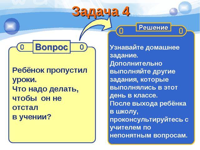 Задача 4 Ребёнок пропустил уроки. Что надо делать, чтобы он не отстал в учени...