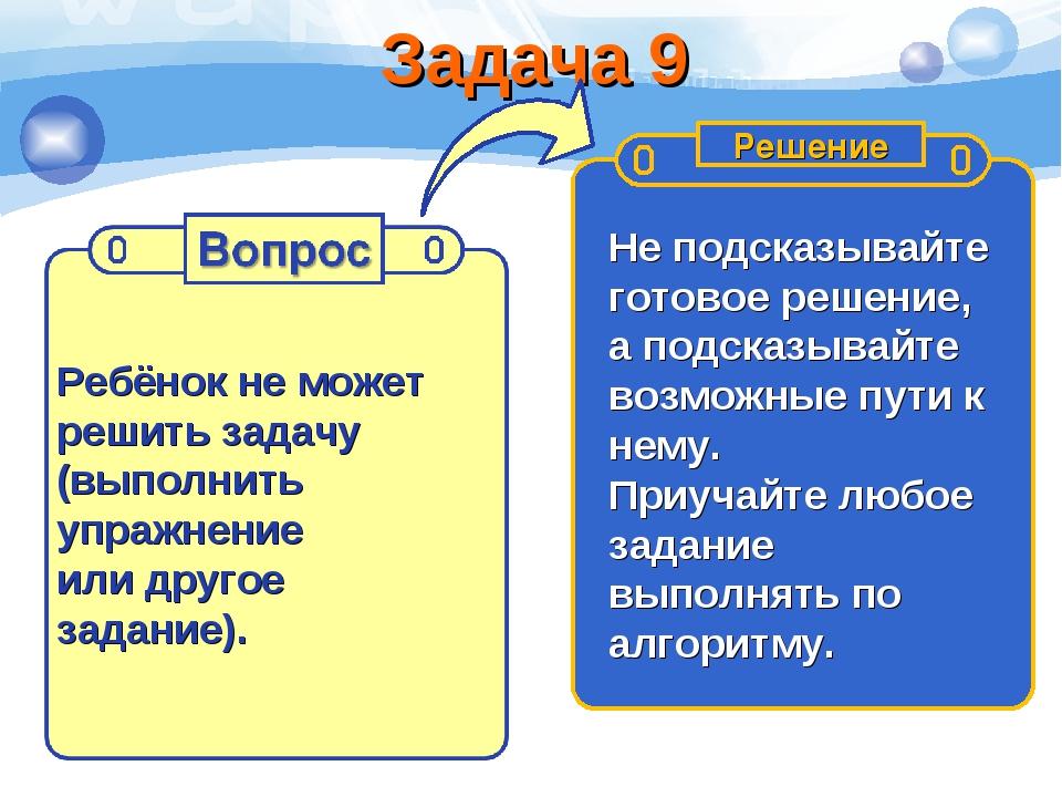Задача 9 Ребёнок не может решить задачу (выполнить упражнение или другое зада...