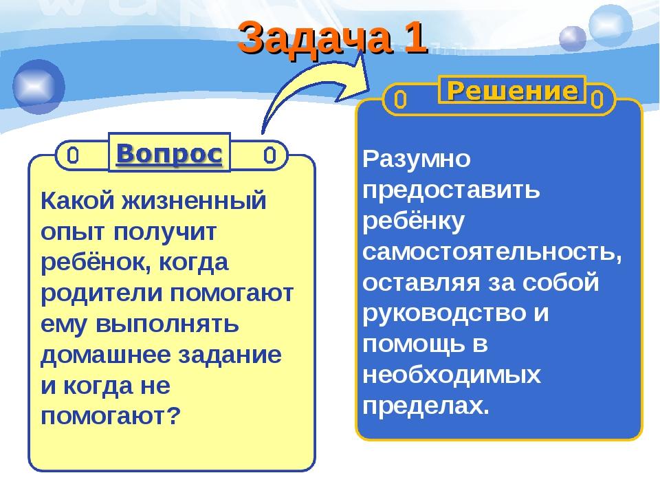 Задача 1 Какой жизненный опыт получит ребёнок, когда родители помогают ему вы...