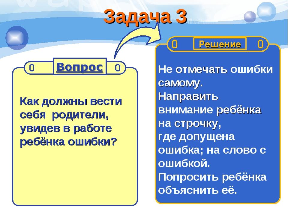 Задача 3 Как должны вести себя родители, увидев в работе ребёнка ошибки? Не о...