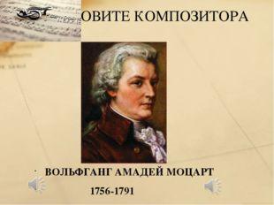 ВОЛЬФГАНГ АМАДЕЙ МОЦАРТ 1756-1791 НАЗОВИТЕ КОМПОЗИТОРА