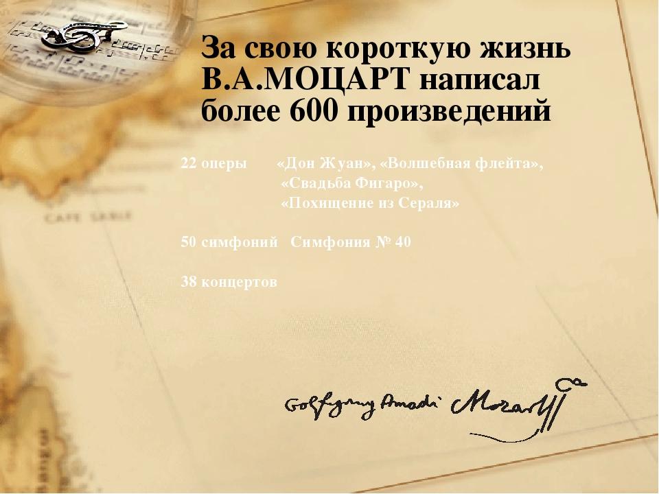 За свою короткую жизнь В.А.МОЦАРТ написал более 600 произведений 22 оперы «До...