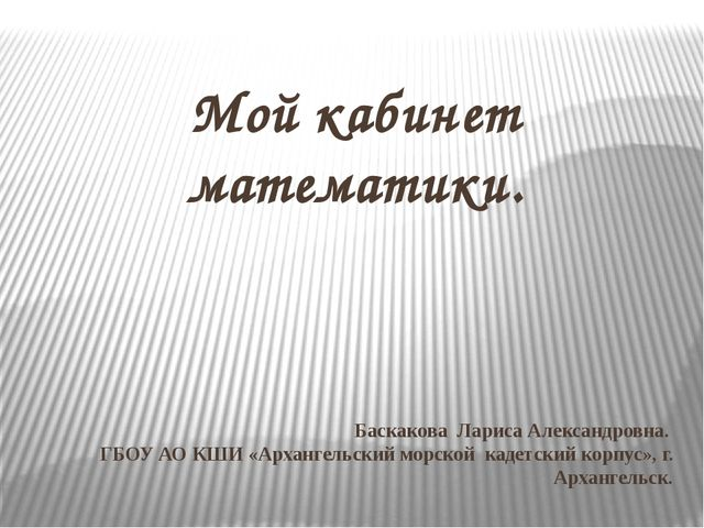 Баскакова Лариса Александровна. ГБОУ АО КШИ «Архангельский морской кадетский...