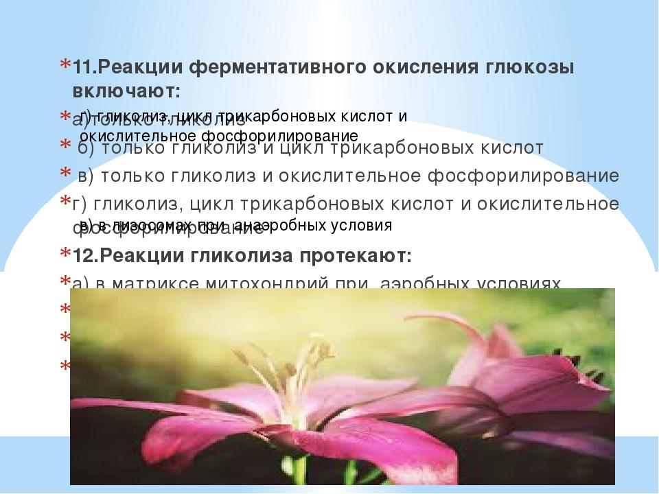 11.Реакции ферментативного окисления глюкозы включают: а)только гликолиз б) т...