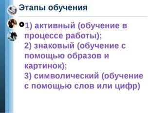 Этапы обучения 1) активный (обучение в процессе работы); 2) знаковый (обучени