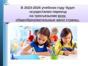 В 2023-2024 учебном году будет осуществлен переход на трехъязычие всех общеоб