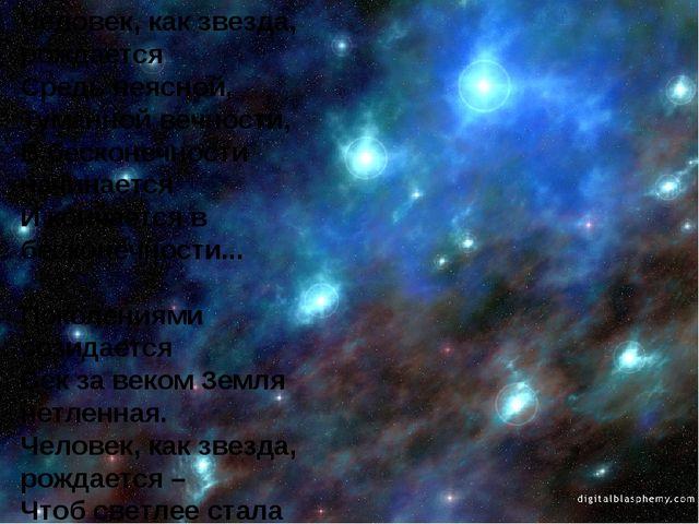 Человек, как звезда, рождается Средь неясной, Туманной вечности, В бесконечно...
