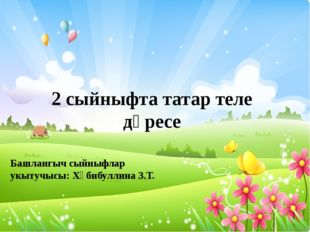 2 сыйныфта татар теле дәресе Башлангыч сыйныфлар укытучысы: Хәбибуллина З.Т.