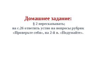 Домашнее задание: § 2 пересказывать; на с.26 ответить устно на вопросы рубрик