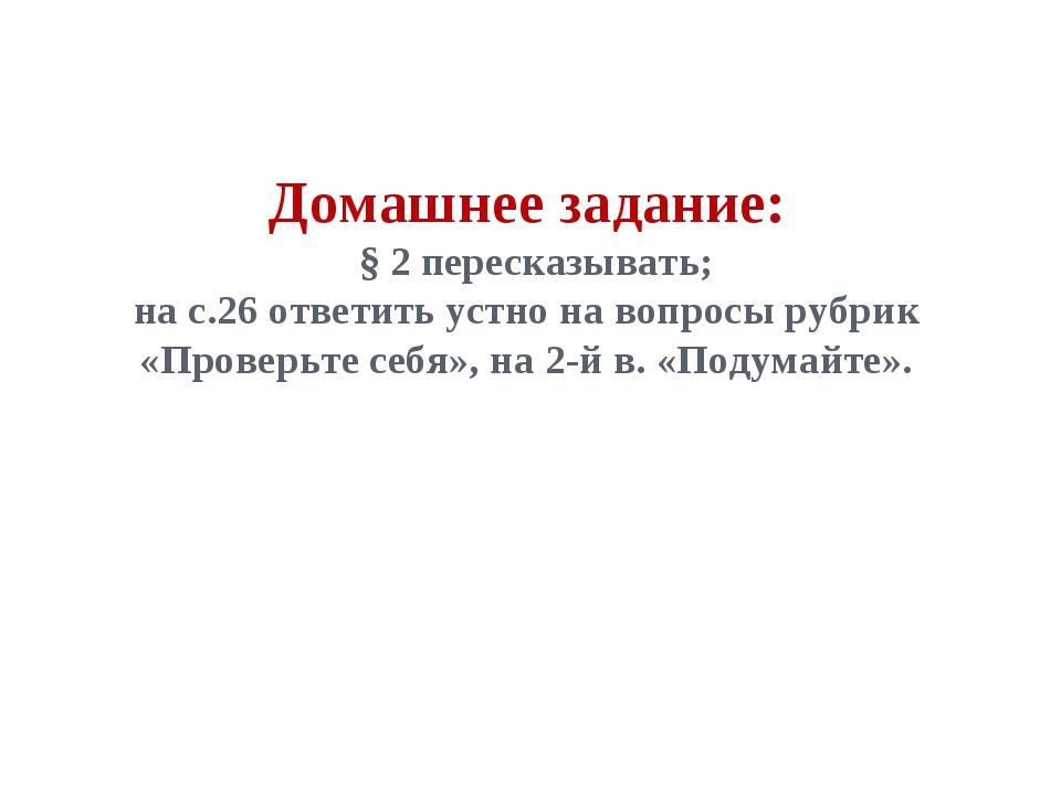 Домашнее задание: § 2 пересказывать; на с.26 ответить устно на вопросы рубрик...
