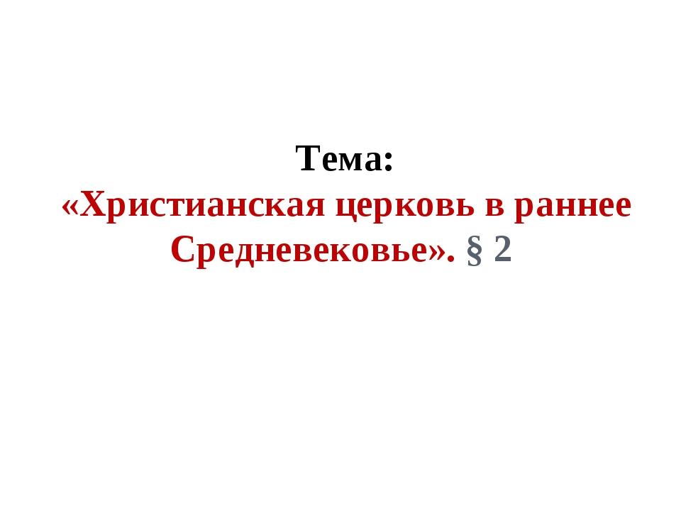 Тема: «Христианская церковь в раннее Средневековье». § 2