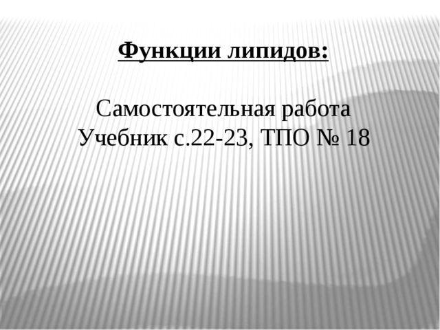 Функции липидов: Самостоятельная работа Учебник с.22-23, ТПО № 18