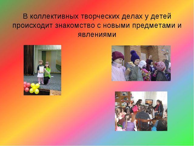 В коллективных творческих делах у детей происходит знакомство с новыми предме...