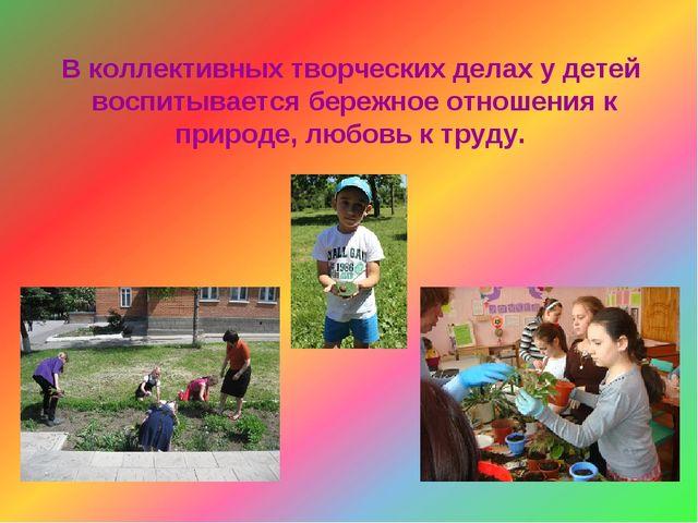 В коллективных творческих делах у детей воспитывается бережное отношения к пр...