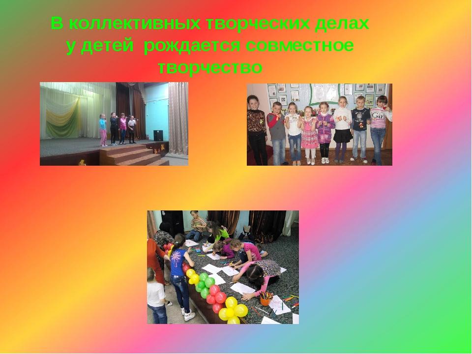 В коллективных творческих делах у детей рождается совместное творчество