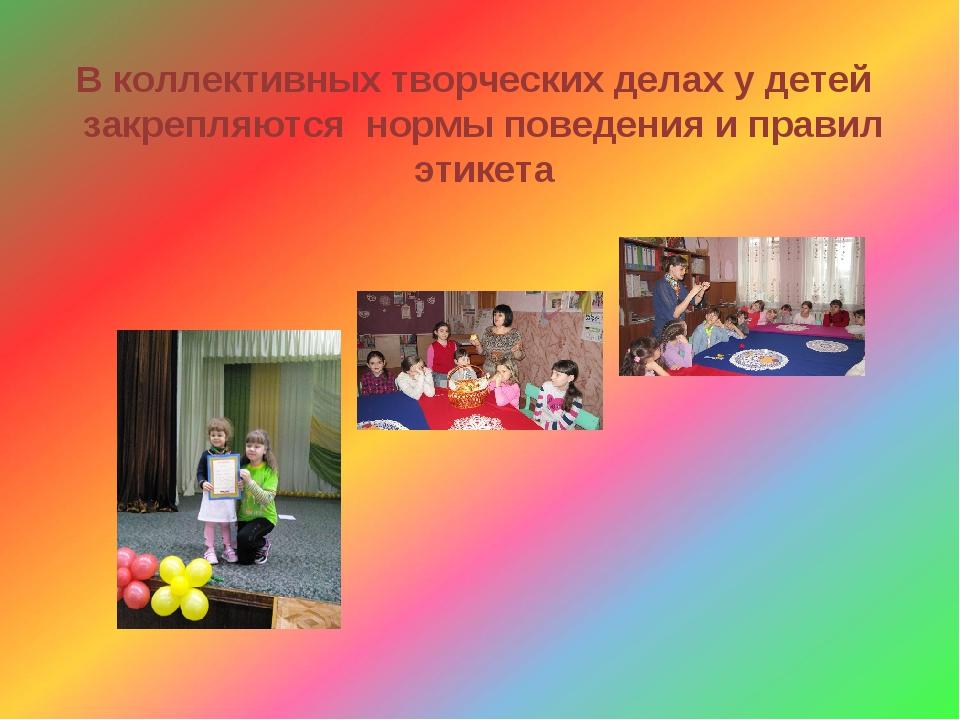 В коллективных творческих делах у детей закрепляются нормы поведения и правил...