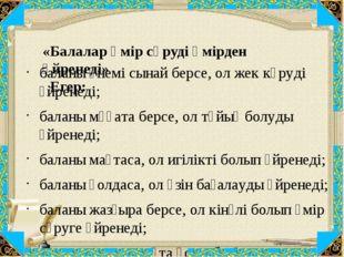 «Балалар өмір сүруді өмірден үйренеді» Егер: баланы үнемі сынай берсе, ол жек