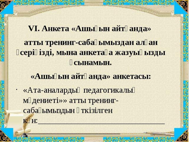 VI. Анкета «Ашығын айтқанда» атты тренинг-сабағымыздан алған әсеріңізді, мына...