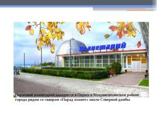 Пермский планетарий находится в Перми в Мотовилихинском районе города рядом с