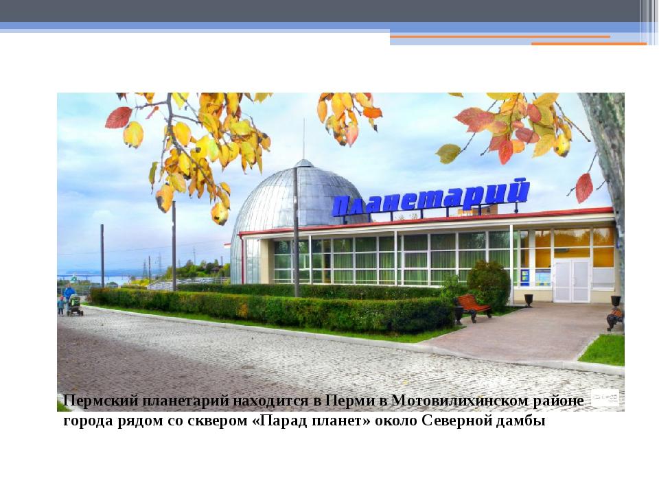 Пермский планетарий находится в Перми в Мотовилихинском районе города рядом с...