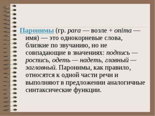 Паронимы (гр. para — возле + onima — имя) — это однокорневые слова, близкие п