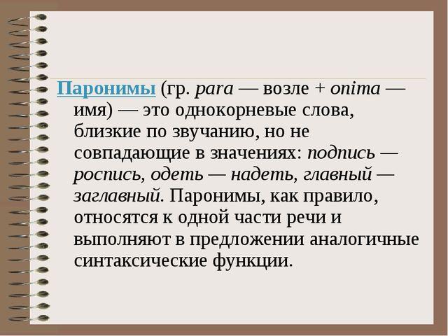 Паронимы (гр. para — возле + onima — имя) — это однокорневые слова, близкие п...