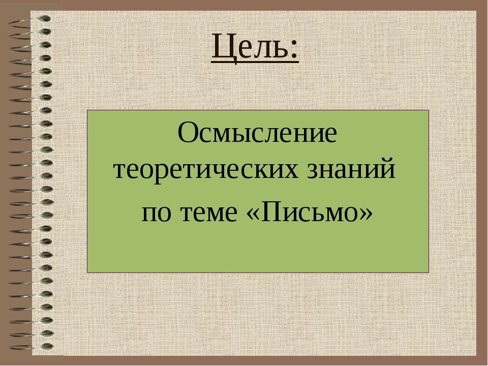 Цель: Осмысление теоретических знаний по теме «Письмо»