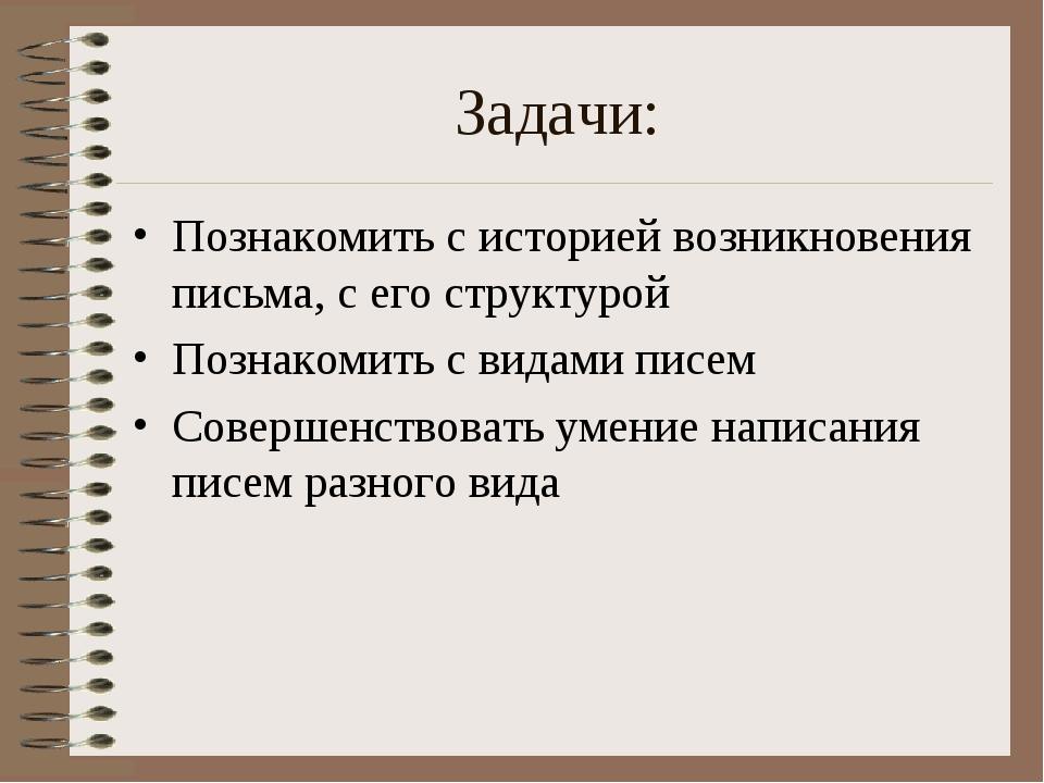 Задачи: Познакомить с историей возникновения письма, с его структурой Познако...