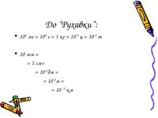 "До ""Рухавки"": 106 мг = 103 г = 1 кг = 10-2 ц = 10-3 т 10 мм = = 1 см= = 10-1д"